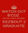 WATCH OUT B'COZ  KELVIN YANGA SOKABO EEZ'BOUT 2 GRADUATE - Personalised Poster A4 size