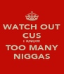 WATCH OUT CUS I KNOW TOO MANY NIGGAS - Personalised Poster A4 size