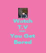Watch T.V Until  You Get Bored - Personalised Poster A4 size