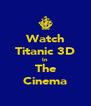 Watch Titanic 3D In The Cinema - Personalised Poster A4 size