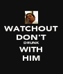 WATCHOUT DON'T DRUNK WITH HIM - Personalised Poster A4 size