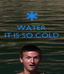 WATER IT IS SO COLD    - Personalised Poster A4 size