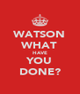 WATSON WHAT HAVE YOU DONE? - Personalised Poster A4 size