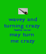 wavey and turning crazy  feeling wavey may turn  me crazy - Personalised Poster A4 size