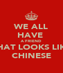 WE ALL HAVE  A FRIEND THAT LOOKS LIKE CHINESE - Personalised Poster A4 size