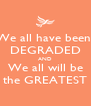 We all have been  DEGRADED AND We all will be the GREATEST - Personalised Poster A4 size