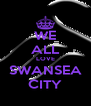 WE ALL LOVE SWANSEA CITY - Personalised Poster A4 size