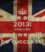 We are 2013! keep calm and we will be succsess! - Personalised Poster A4 size