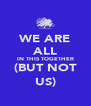 WE ARE ALL IN THIS TOGETHER (BUT NOT US) - Personalised Poster A4 size
