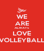 WE ARE ALWAYS LOVE VOLLEYBALL - Personalised Poster A4 size