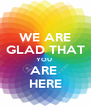 WE ARE GLAD THAT YOU  ARE  HERE - Personalised Poster A4 size