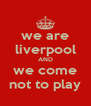 we are liverpool AND we come not to play - Personalised Poster A4 size