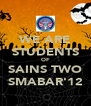 WE ARE STUDENTS OF SAINS TWO SMABAR'12 - Personalised Poster A4 size