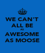 WE CAN'T ALL BE AS AWESOME AS MOOSE - Personalised Poster A4 size