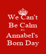 We Can't Be Calm It's Annabel's  Born Day - Personalised Poster A4 size