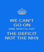 WE CAN'T GO ON LIKE THIS I'LL CUT THE DEFICIT NOT THE NHS - Personalised Poster A4 size