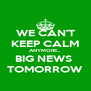 WE CAN'T KEEP CALM ANYMORE... BIG NEWS  TOMORROW - Personalised Poster A4 size