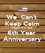 We  Can't  Keep Calm Cause It Is Our 6th Year  Anniversary - Personalised Poster A4 size