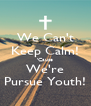 We Can't Keep Calm! 'Cause We're Pursue Youth! - Personalised Poster A4 size