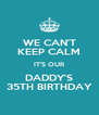 WE CAN'T KEEP CALM IT'S OUR DADDY'S 35TH BIRTHDAY - Personalised Poster A4 size