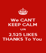 We CAN'T KEEP CALM ON 2,525 LIKES THANKS To You  - Personalised Poster A4 size