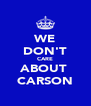 WE DON'T CARE ABOUT  CARSON - Personalised Poster A4 size