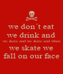 we don´t eat we drink and we skate and we skate and when we skate we fall on our face - Personalised Poster A4 size