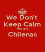 We Don't  Keep Calm We are Chilenas  - Personalised Poster A4 size