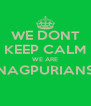 WE DONT KEEP CALM WE ARE NAGPURIANS  - Personalised Poster A4 size