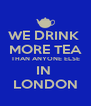 WE DRINK  MORE TEA THAN ANYONE ELSE IN  LONDON - Personalised Poster A4 size