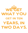 WE GET WHAT YOU GET IN TEN YEARS, IN TWO DAYS. - Personalised Poster A4 size
