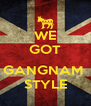 WE GOT  GANGNAM  STYLE - Personalised Poster A4 size
