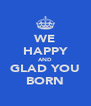 WE HAPPY AND GLAD YOU BORN - Personalised Poster A4 size
