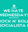 WE HATE  WEDNESDAYS WITHOUT ROCK N' ROLL AT SOCIALISTA BAR - Personalised Poster A4 size
