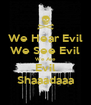 We Hear Evil We See Evil We Are Evil Shaaadaaa - Personalised Poster A4 size