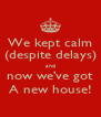 We kept calm (despite delays) and now we've got A new house! - Personalised Poster A4 size