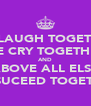 WE LAUGH TOGETHER WE CRY TOGETHER AND ABOVE ALL ELSE WE SUCEED TOGETHER - Personalised Poster A4 size