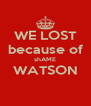 WE LOST because of shAME WATSON  - Personalised Poster A4 size