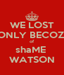 WE LOST ONLY BECOZ  of shaME  WATSON - Personalised Poster A4 size