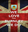 WE LOVE YOU BURNLEY WE DO - Personalised Poster A4 size
