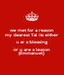 we met for a reason my dearest Tai its either u ar a bleasing or u are a leason {Emmanuel} - Personalised Poster A4 size
