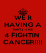 WE R HAVING A PARTY 4 ME 4 FIGHTIN  CANCER!!!! - Personalised Poster A4 size