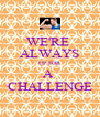 WE'RE  ALWAYS UP FOR A  CHALLENGE - Personalised Poster A4 size
