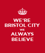 WE'RE BRISTOL CITY WE ALWAYS BELIEVE - Personalised Poster A4 size