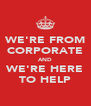 WE'RE FROM CORPORATE AND WE'RE HERE TO HELP - Personalised Poster A4 size