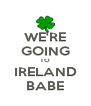 WE'RE GOING TO IRELAND BABE - Personalised Poster A4 size