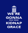 WE'RE GONNA TICK TOCK KIDNAP GRACE - Personalised Poster A4 size