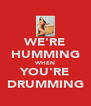 WE'RE HUMMING WHEN YOU'RE DRUMMING - Personalised Poster A4 size