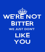 WE'RE NOT BITTER WE JUST DON'T  LIKE YOU - Personalised Poster A4 size