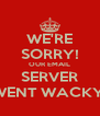 WE'RE SORRY! OUR EMAIL SERVER WENT WACKY! - Personalised Poster A4 size